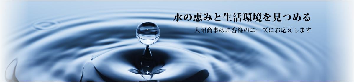 水の恵みと生活環境を見つめる - 大昭商事はお客様のニーズにお応えします -
